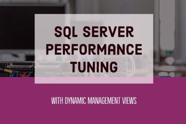 SQL Server Performance Tuning with Dynamic Management Views