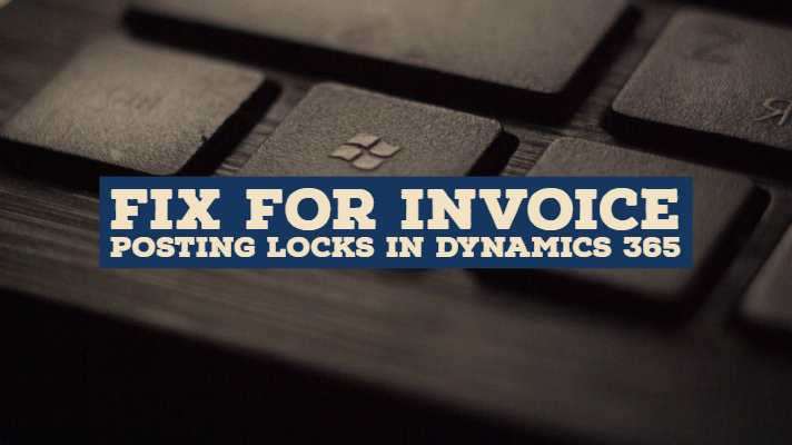 Fix for Invoice Posting Locks in Dynamics 365