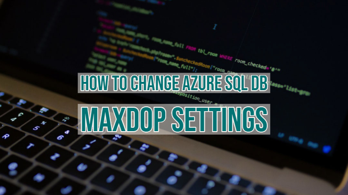 How To Change Azure SQL DB MAXDOP Settings