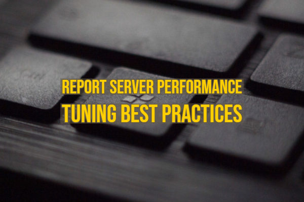 Report Server Performance Tuning Best Practices
