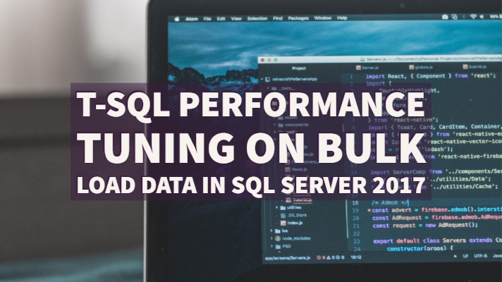 T-SQL Performance Tuning on Bulk Load Data in SQL Server 2017