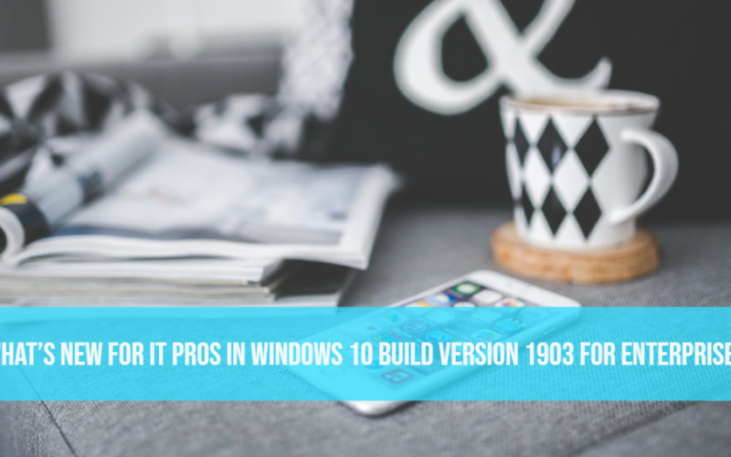 What's New for IT Pros in Windows 10 Build Version 1903 For Enterprises