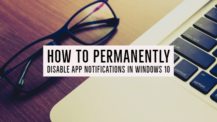 How to Permanently Disable App Notifications in Windows 10?