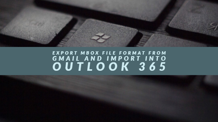Export MBOX File Format from Gmail and Import into Outlook 365